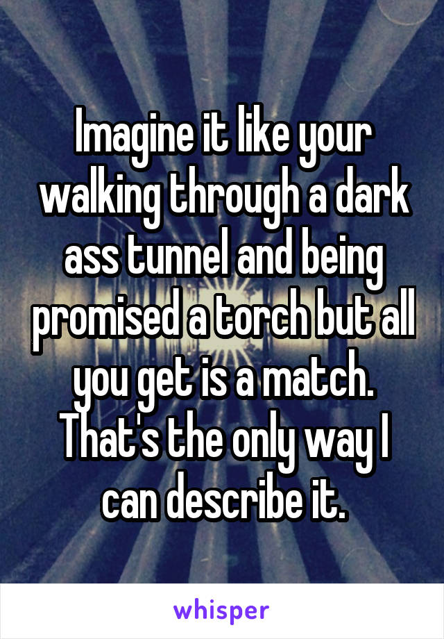Imagine it like your walking through a dark ass tunnel and being promised a torch but all you get is a match. That's the only way I can describe it.