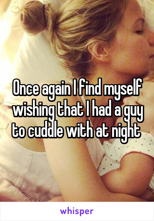 Once again I find myself wishing that I had a guy to cuddle with at night
