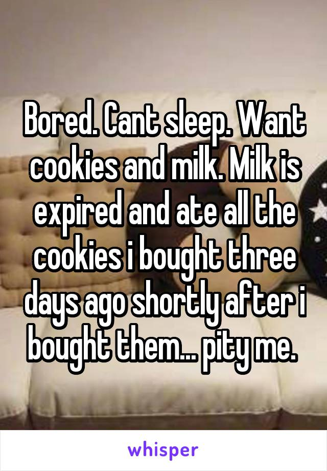 Bored. Cant sleep. Want cookies and milk. Milk is expired and ate all the cookies i bought three days ago shortly after i bought them... pity me.