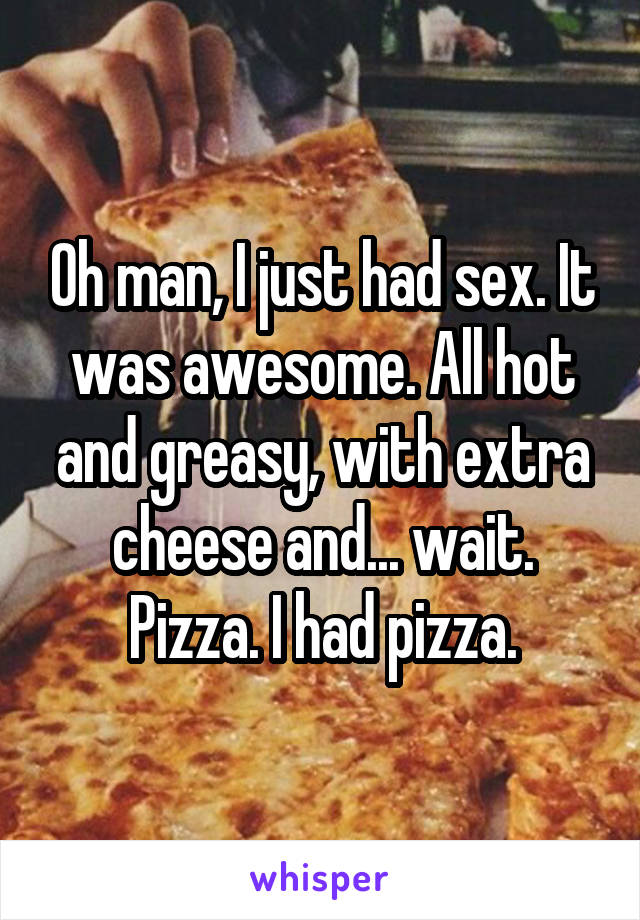 Oh man, I just had sex. It was awesome. All hot and greasy, with extra cheese and... wait. Pizza. I had pizza.