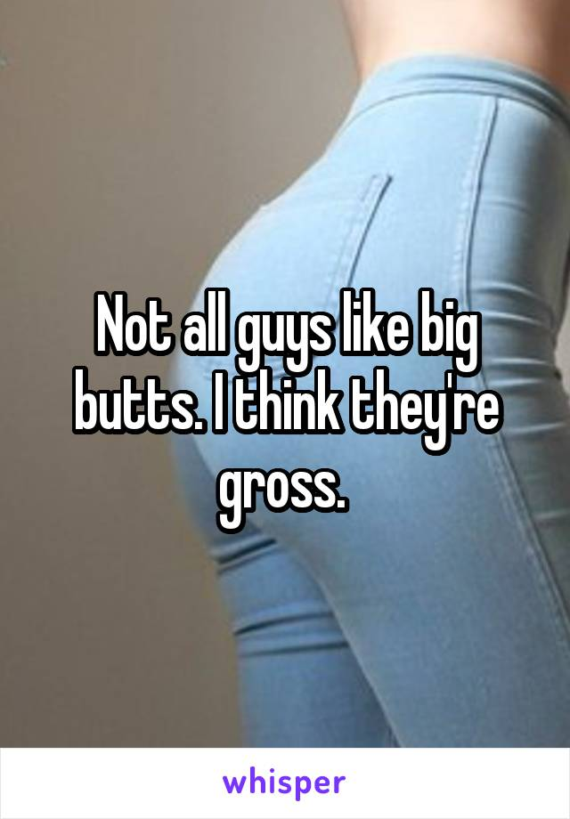 Not all guys like big butts. I think they're gross.
