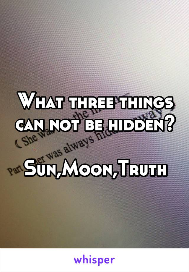 What three things can not be hidden?  Sun,Moon,Truth