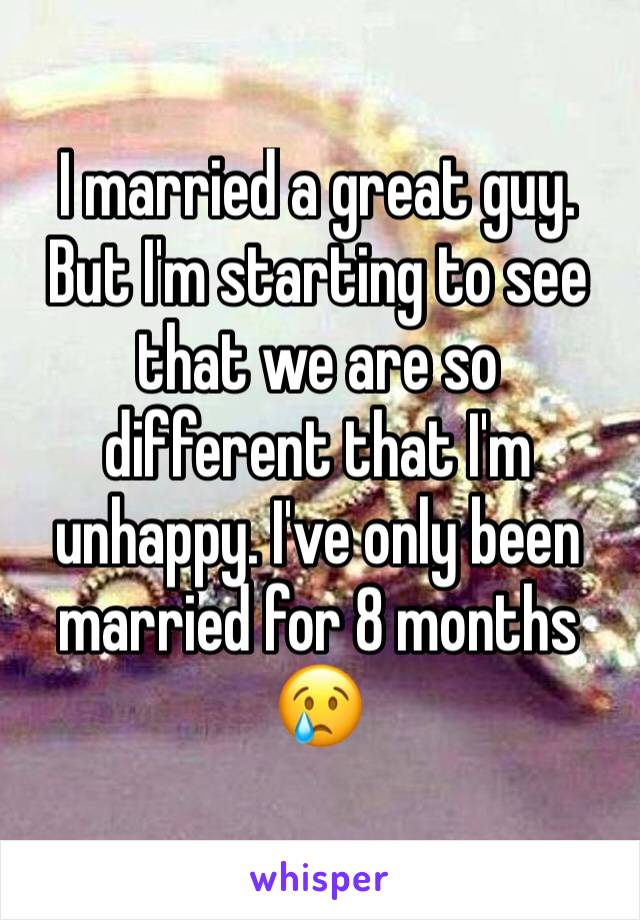I married a great guy. But I'm starting to see that we are so different that I'm unhappy. I've only been married for 8 months 😢