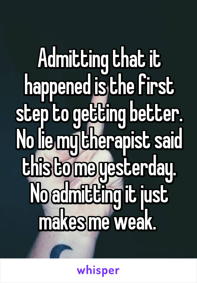 Admitting that it happened is the first step to getting better. No lie my therapist said this to me yesterday. No admitting it just makes me weak.