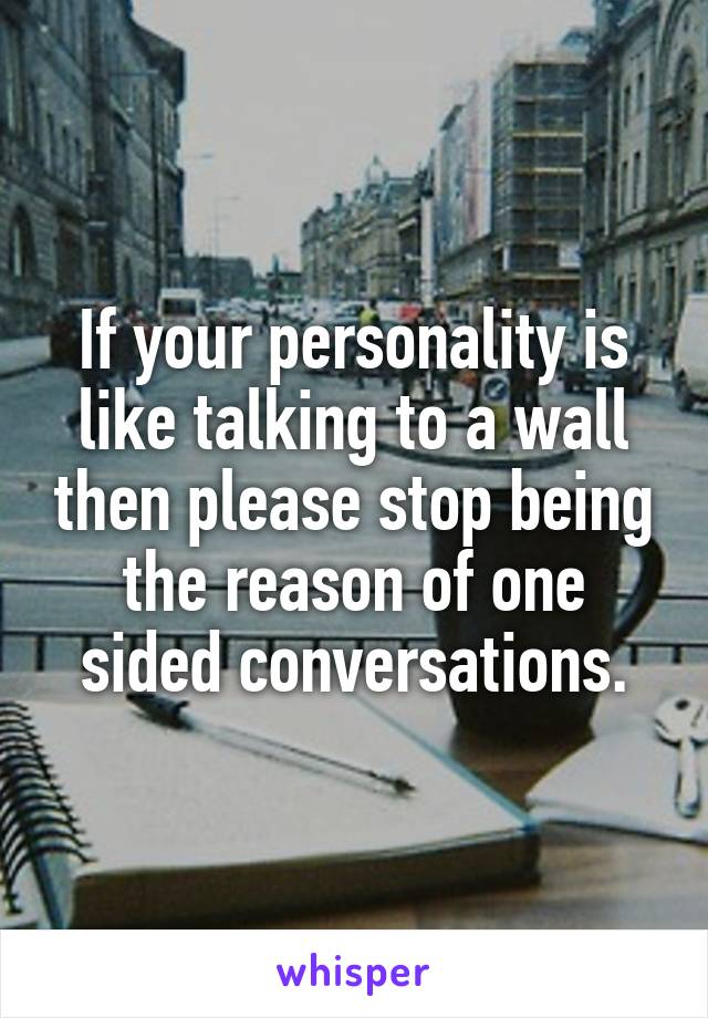 If your personality is like talking to a wall then please stop being the reason of one sided conversations.
