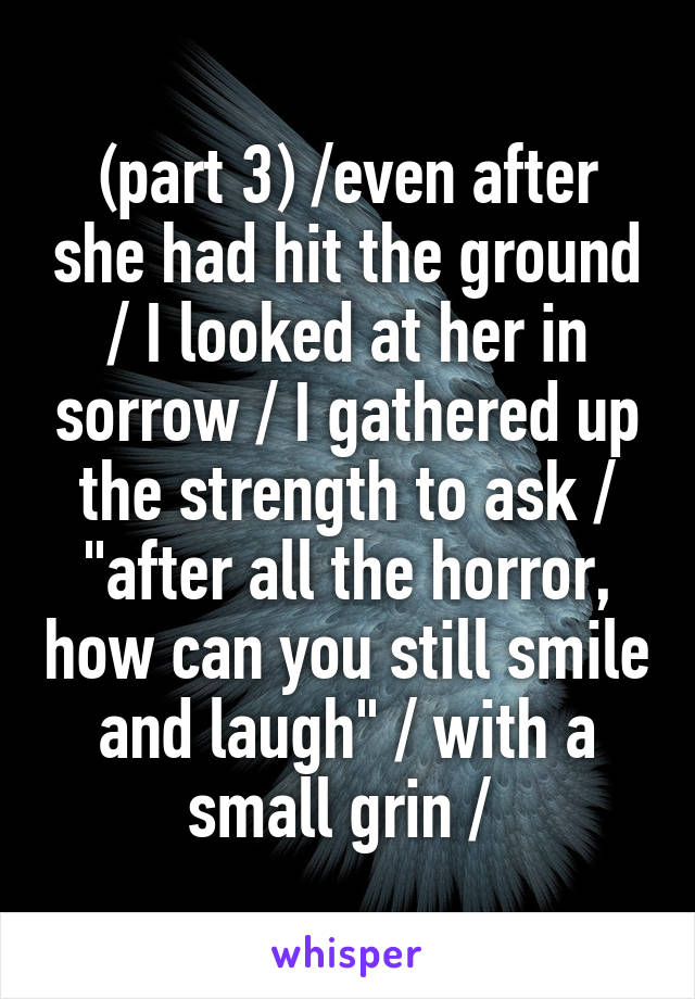 "(part 3) /even after she had hit the ground / I looked at her in sorrow / I gathered up the strength to ask / ""after all the horror, how can you still smile and laugh"" / with a small grin /"