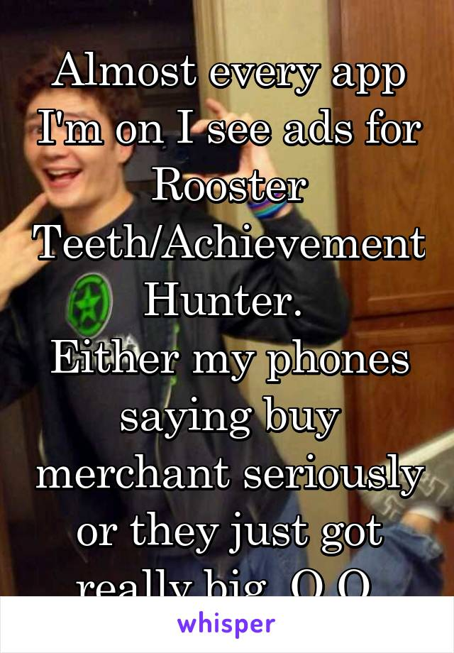 Almost every app I'm on I see ads for Rooster Teeth/Achievement Hunter.  Either my phones saying buy merchant seriously or they just got really big. O.O