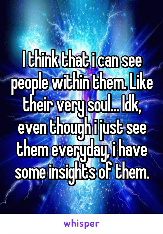 I think that i can see people within them. Like their very soul... Idk, even though i just see them everyday, i have some insights of them.