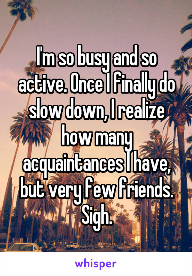 I'm so busy and so active. Once I finally do slow down, I realize how many acquaintances I have, but very few friends. Sigh.