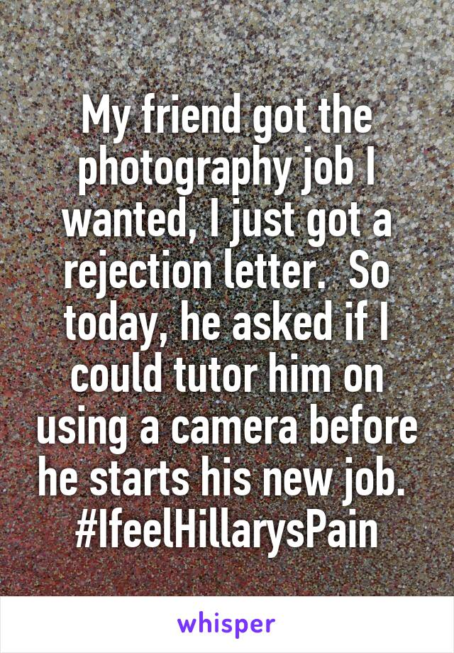 My friend got the photography job I wanted, I just got a rejection letter.  So today, he asked if I could tutor him on using a camera before he starts his new job.  #IfeelHillarysPain