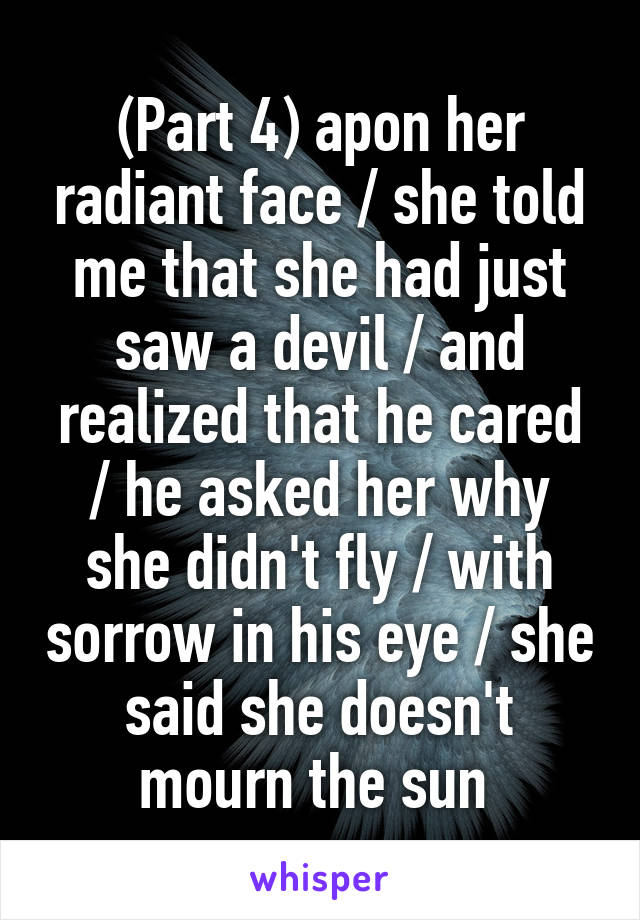 (Part 4) apon her radiant face / she told me that she had just saw a devil / and realized that he cared / he asked her why she didn't fly / with sorrow in his eye / she said she doesn't mourn the sun