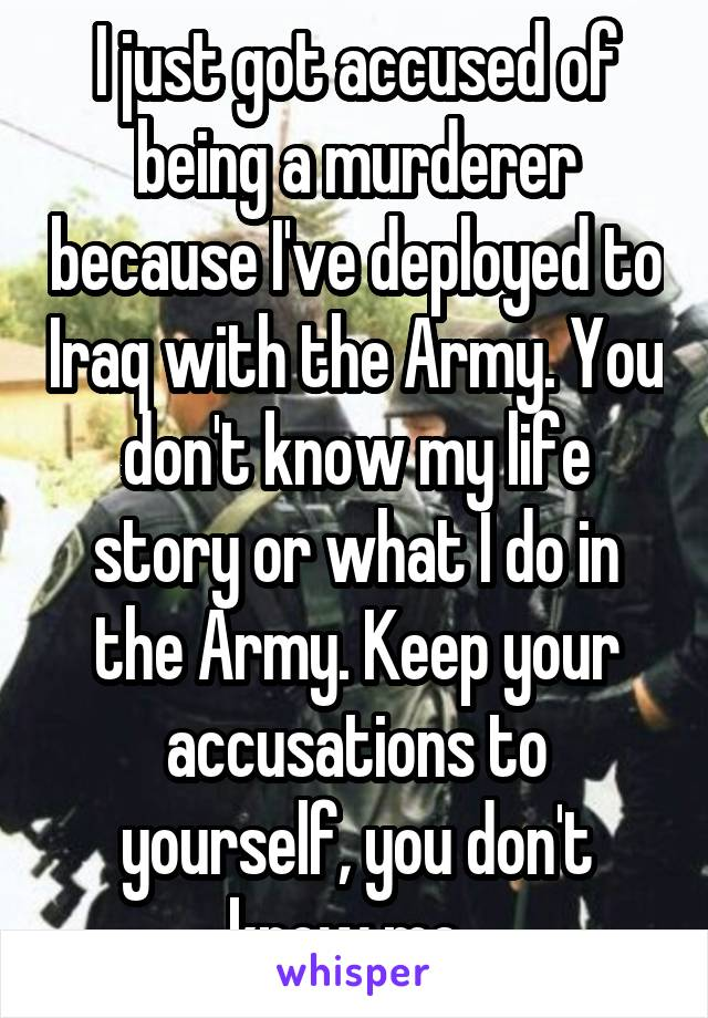 I just got accused of being a murderer because I've deployed to Iraq with the Army. You don't know my life story or what I do in the Army. Keep your accusations to yourself, you don't know me.