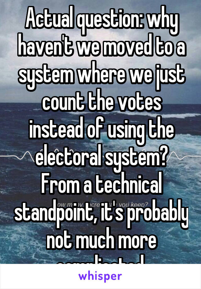 Actual question: why haven't we moved to a system where we just count the votes instead of using the electoral system? From a technical standpoint, it's probably not much more complicated.