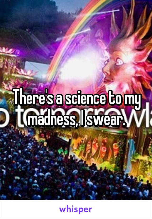 There's a science to my madness, I swear.