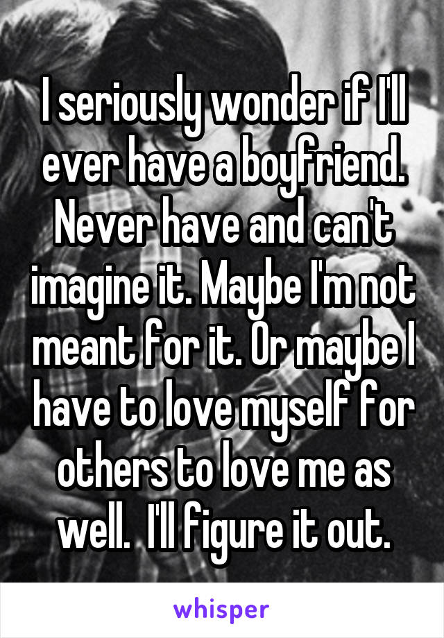 I seriously wonder if I'll ever have a boyfriend. Never have and can't imagine it. Maybe I'm not meant for it. Or maybe I have to love myself for others to love me as well.  I'll figure it out.