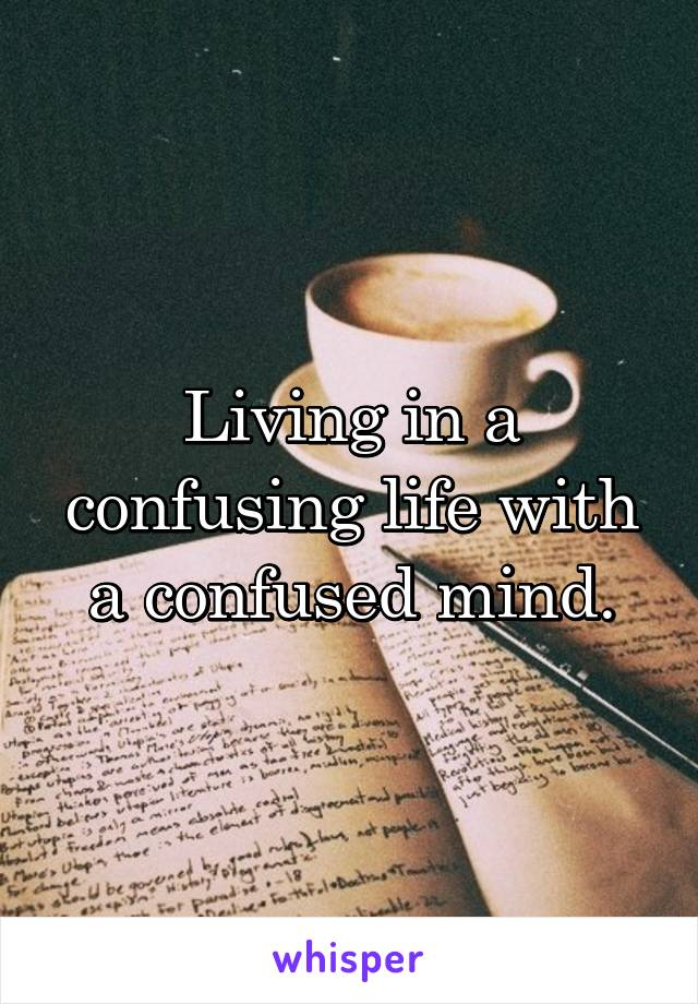 Living in a confusing life with a confused mind.