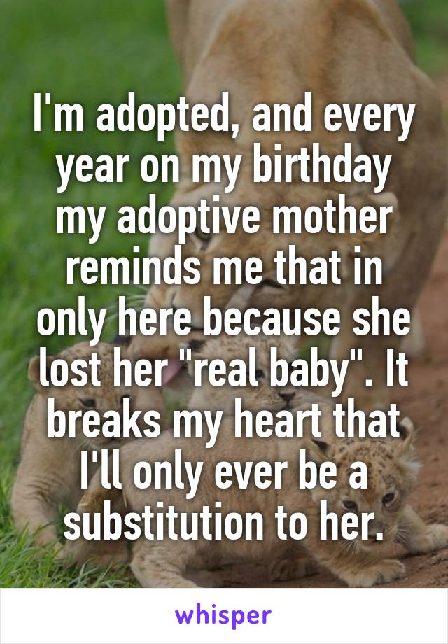 "I'm adopted, and every year on my birthday my adoptive mother reminds me that in only here because she lost her ""real baby"". It breaks my heart that I'll only ever be a substitution to her."