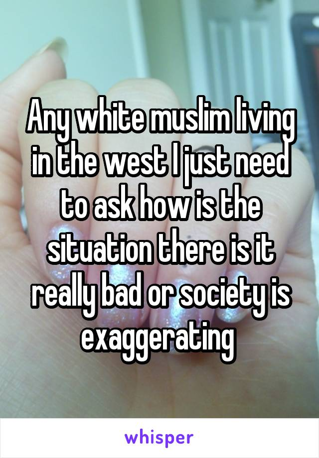 Any white muslim living in the west I just need to ask how is the situation there is it really bad or society is exaggerating