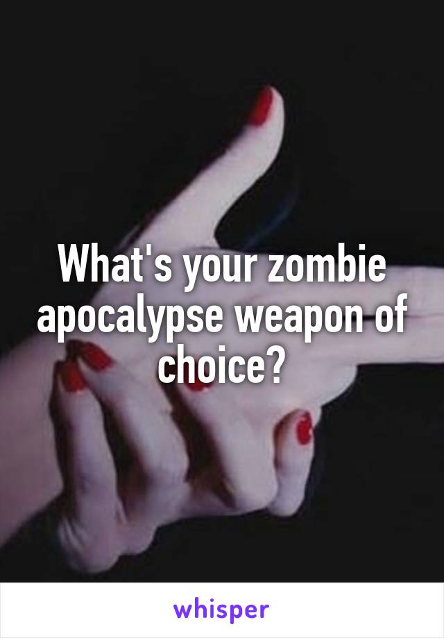 What's your zombie apocalypse weapon of choice?