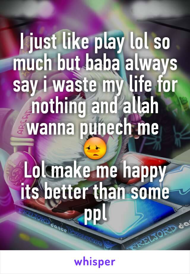 I just like play lol so much but baba always say i waste my life for nothing and allah wanna punech me  😳 Lol make me happy its better than some ppl