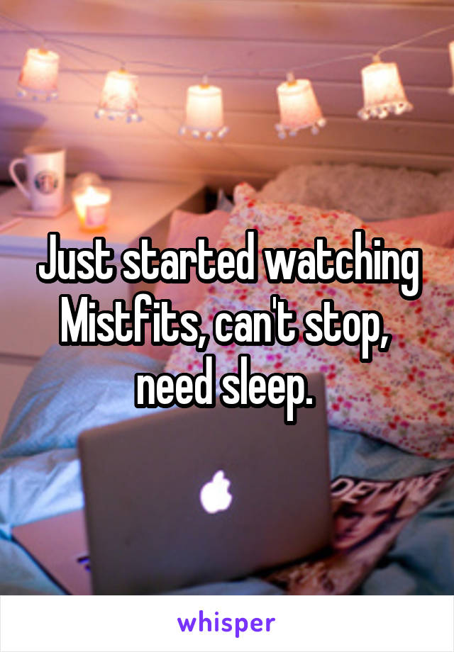 Just started watching Mistfits, can't stop,  need sleep.