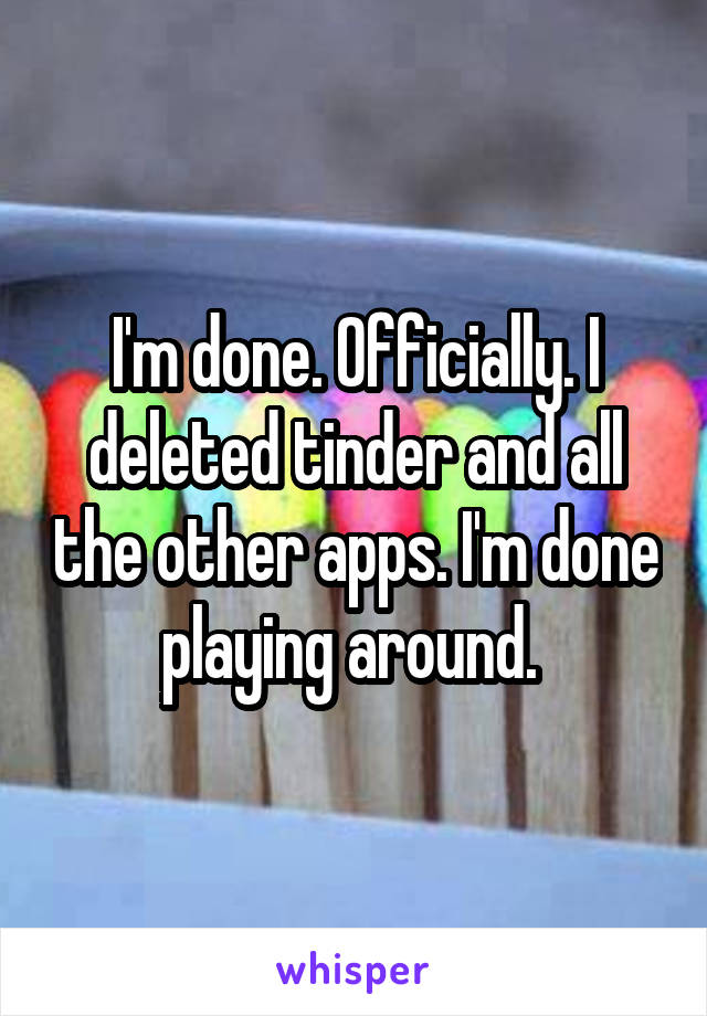 I'm done. Officially. I deleted tinder and all the other apps. I'm done playing around.