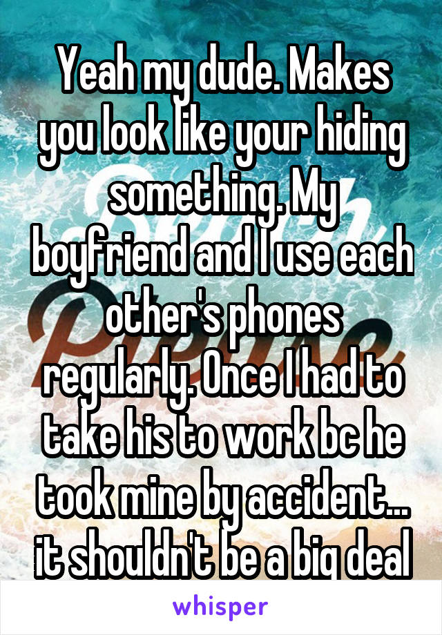 Yeah my dude. Makes you look like your hiding something. My boyfriend and I use each other's phones regularly. Once I had to take his to work bc he took mine by accident... it shouldn't be a big deal