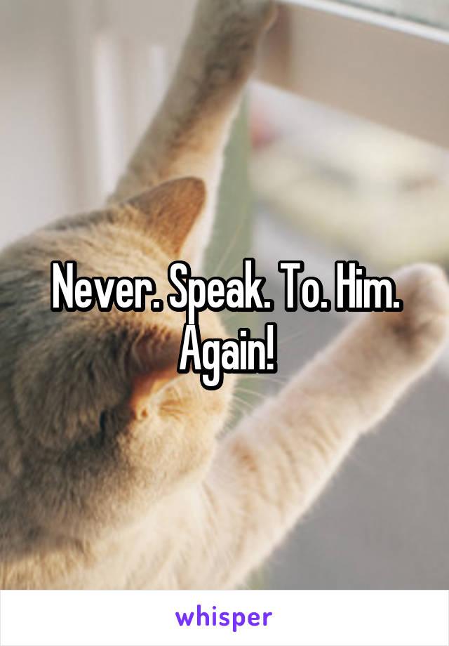Never. Speak. To. Him. Again!