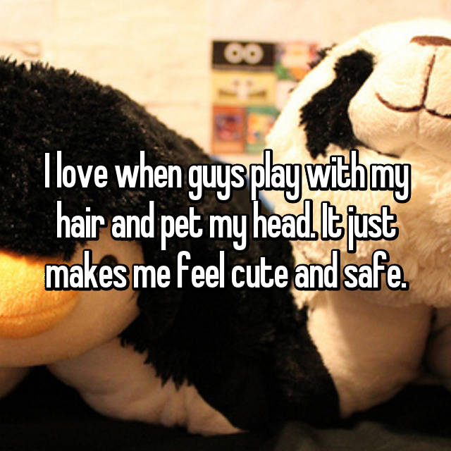 I love when guys play with my hair and pet my head. It just makes me feel cute and safe.