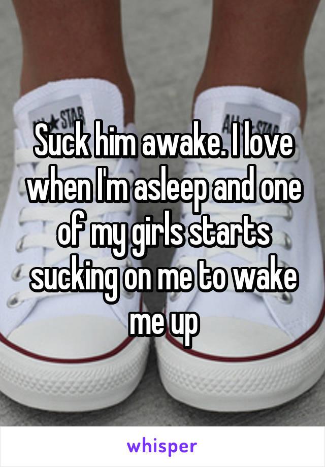 Suck him awake. I love when I'm asleep and one of my girls starts sucking on me to wake me up