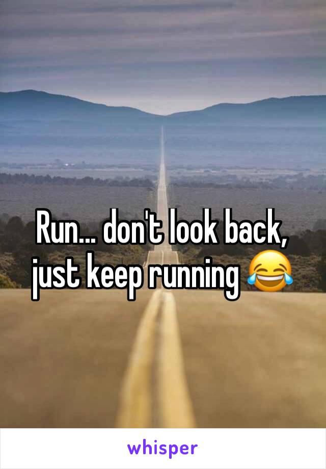 Run... don't look back, just keep running 😂