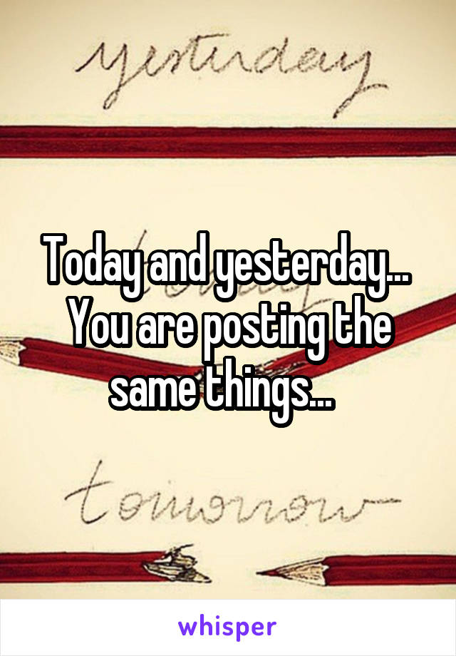 Today and yesterday...  You are posting the same things...