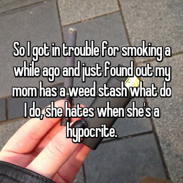 So I got in trouble for smoking a while ago and just found out my mom has a weed stash what do I do, she hates when she's a hypocrite.