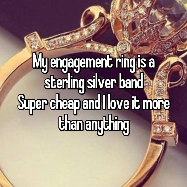 My engagement ring is a sterling silver band Super cheap and I love it more than anything