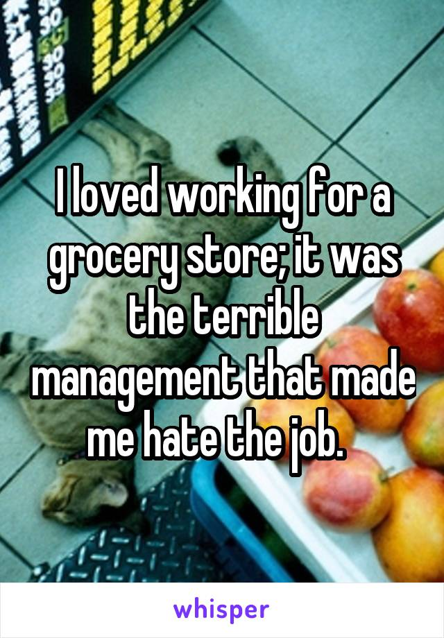 I loved working for a grocery store; it was the terrible management that made me hate the job.