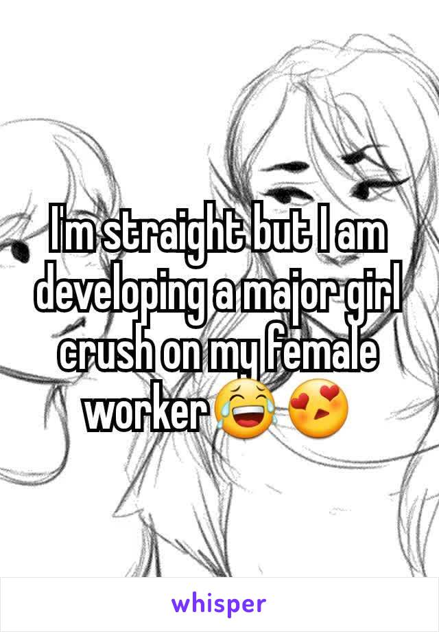 I'm straight but I am developing a major girl crush on my female worker😂😍