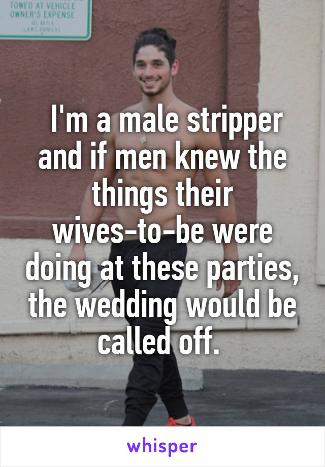 I'm a male stripper and if men knew the things their wives-to-be were doing at these parties, the wedding would be called off.