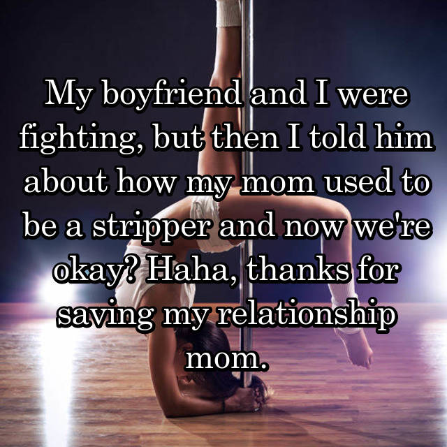 My boyfriend and I were fighting, but then I told him about how my mom used to be a stripper and now we're okay? Haha, thanks for saving my relationship mom.