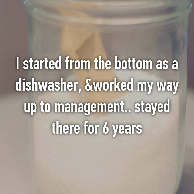I started from the bottom as a dishwasher, &worked my way up to management.. stayed there for 6 years