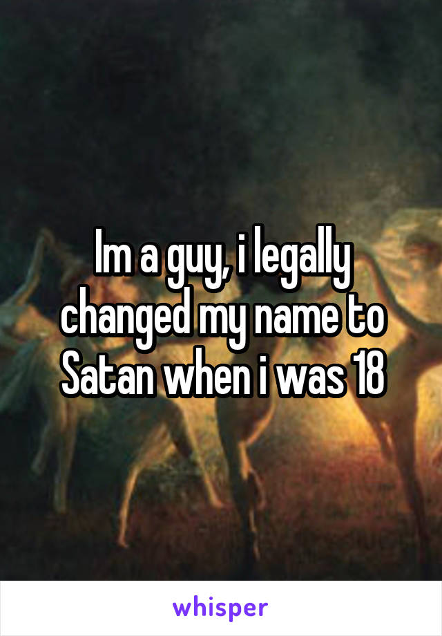 Im a guy, i legally changed my name to Satan when i was 18