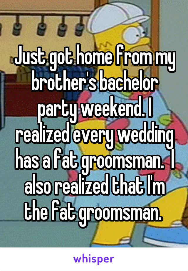 Just got home from my brother's bachelor party weekend. I realized every wedding has a fat groomsman.  I also realized that I'm the fat groomsman.
