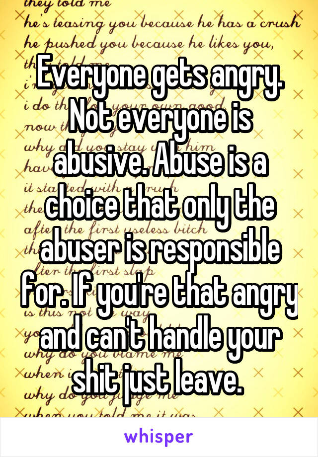 Everyone gets angry. Not everyone is abusive. Abuse is a choice that only the abuser is responsible for. If you're that angry and can't handle your shit just leave.