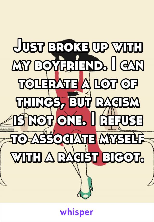 Just broke up with my boyfriend. I can tolerate a lot of things, but racism is not one. I refuse to associate myself with a racist bigot.