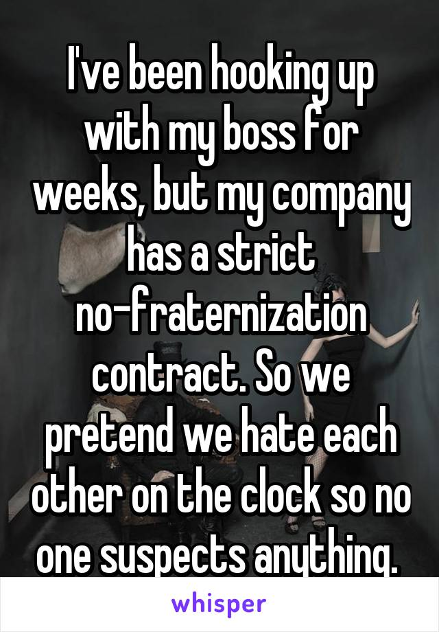 I've been hooking up with my boss for weeks, but my company has a strict no-fraternization contract. So we pretend we hate each other on the clock so no one suspects anything.