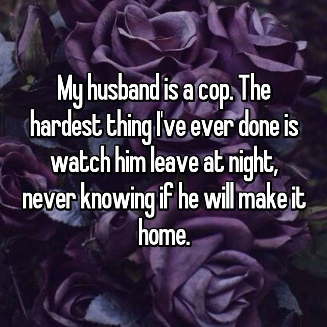 My husband is a cop. The hardest thing I've ever done is watch him leave at night, never knowing if he will make it home.