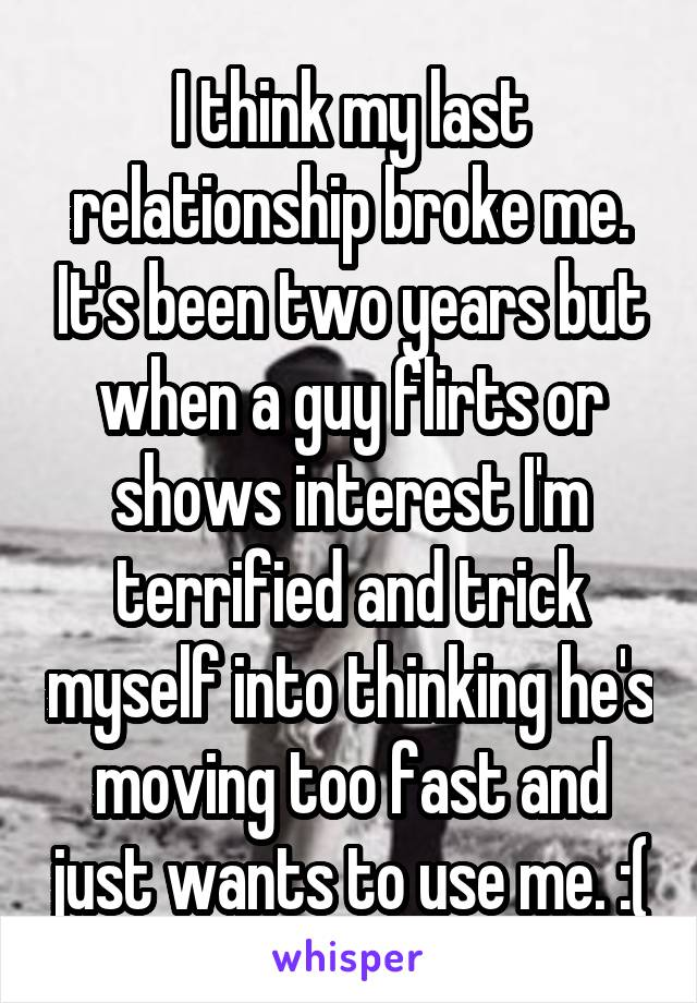I think my last relationship broke me. It's been two years but when a guy flirts or shows interest I'm terrified and trick myself into thinking he's moving too fast and just wants to use me. :(