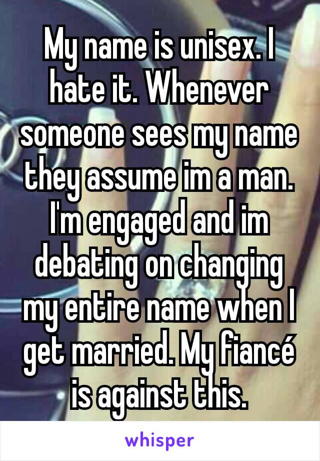My name is unisex. I hate it. Whenever someone sees my name they assume im a man. I'm engaged and im debating on changing my entire name when I get married. My fiancé is against this.