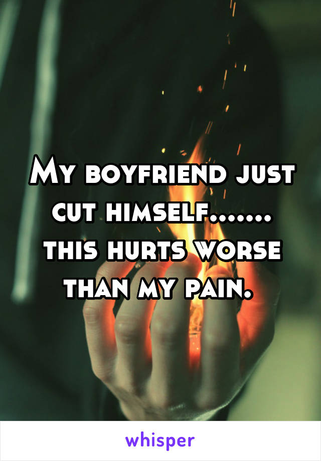 My boyfriend just cut himself....... this hurts worse than my pain.