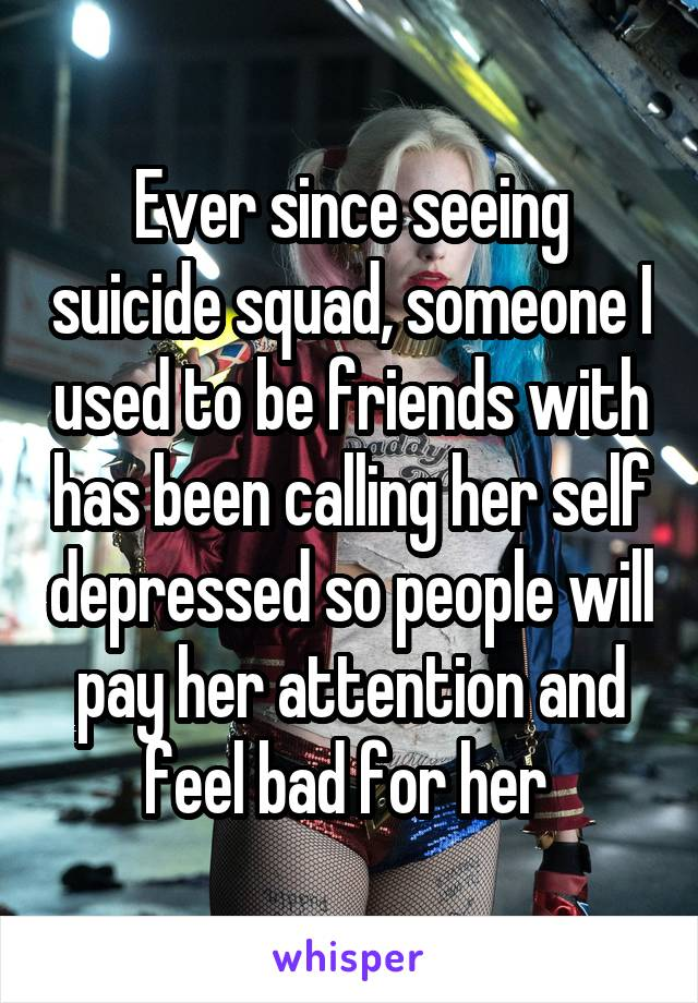 Ever since seeing suicide squad, someone I used to be friends with has been calling her self depressed so people will pay her attention and feel bad for her