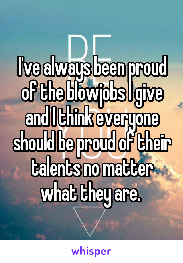 I've always been proud of the blowjobs I give and I think everyone should be proud of their talents no matter what they are.